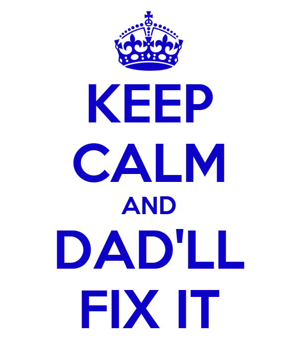 KEEP CALM AND DAD'LL FIX IT