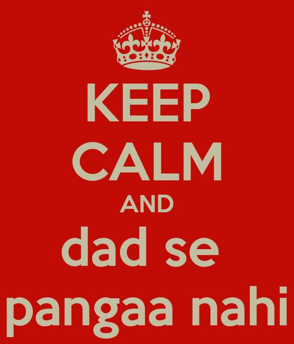 KEEP CALM AND dad se  pangaa nahi