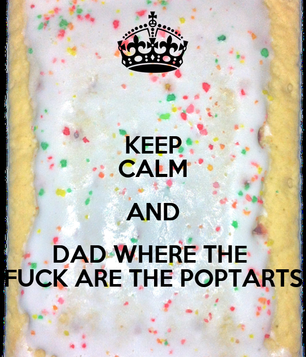 KEEP CALM AND DAD WHERE THE  FUCK ARE THE POPTARTS