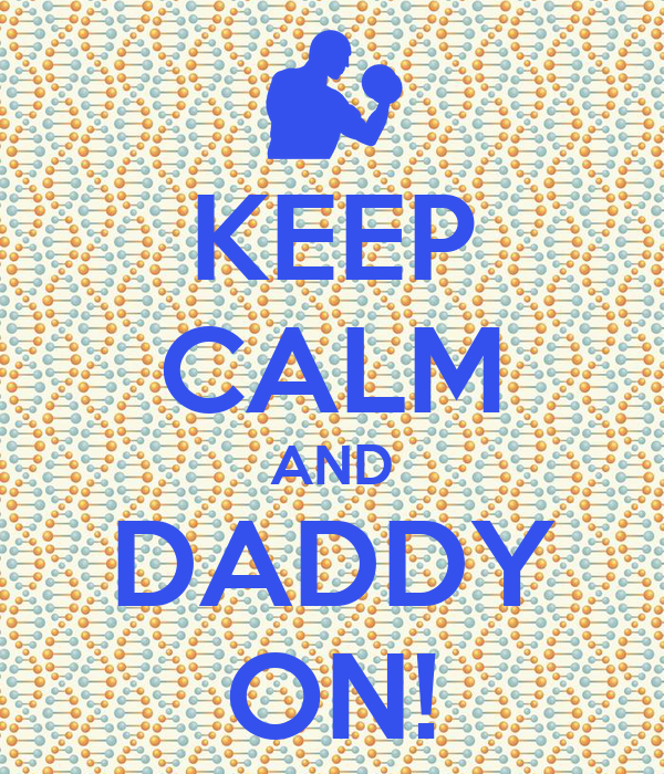 KEEP CALM AND DADDY ON!