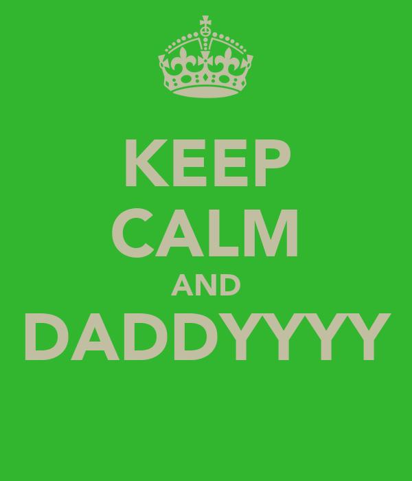 KEEP CALM AND DADDYYYY