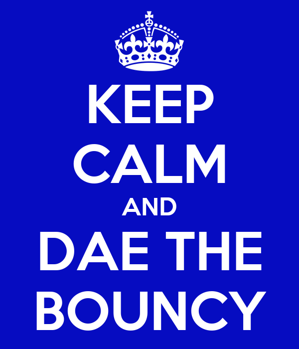 KEEP CALM AND DAE THE BOUNCY