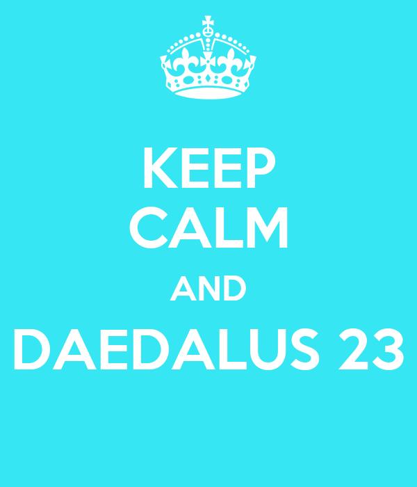 KEEP CALM AND DAEDALUS 23
