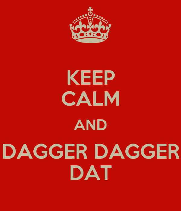 KEEP CALM AND DAGGER DAGGER DAT
