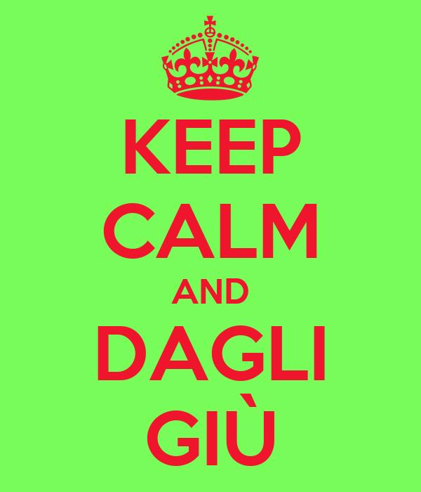 KEEP CALM AND DAGLI GIÙ
