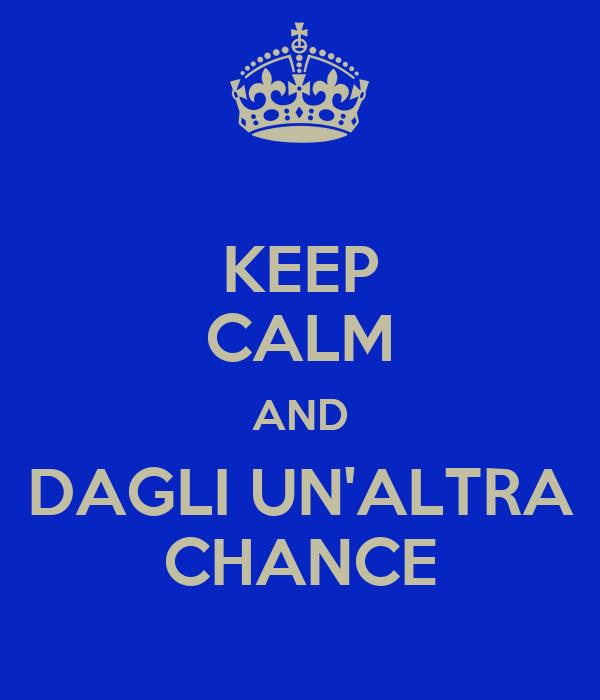 KEEP CALM AND DAGLI UN'ALTRA CHANCE