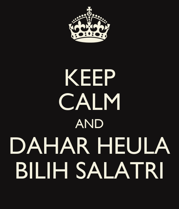 KEEP CALM AND DAHAR HEULA BILIH SALATRI
