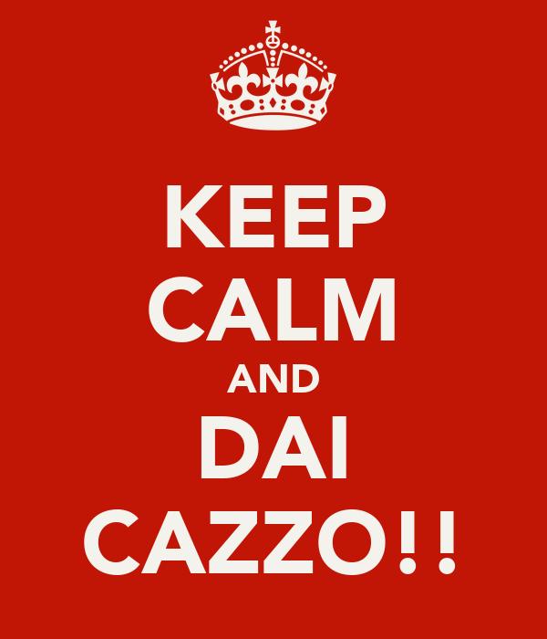 KEEP CALM AND DAI CAZZO!!