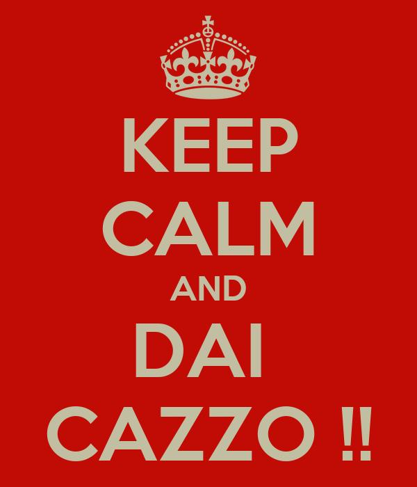 KEEP CALM AND DAI  CAZZO !!