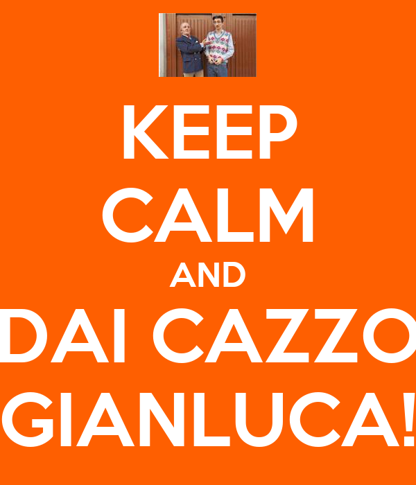 KEEP CALM AND DAI CAZZO GIANLUCA!