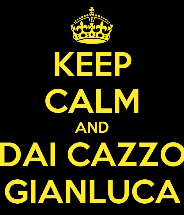 KEEP CALM AND DAI CAZZO GIANLUCA