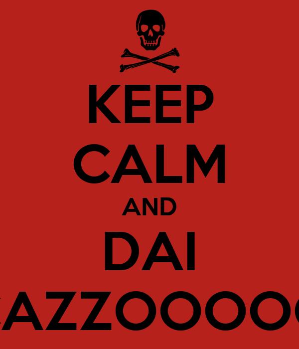 KEEP CALM AND DAI CAZZOOOOO