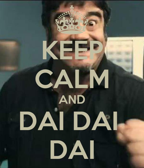KEEP CALM AND DAI DAI  DAI