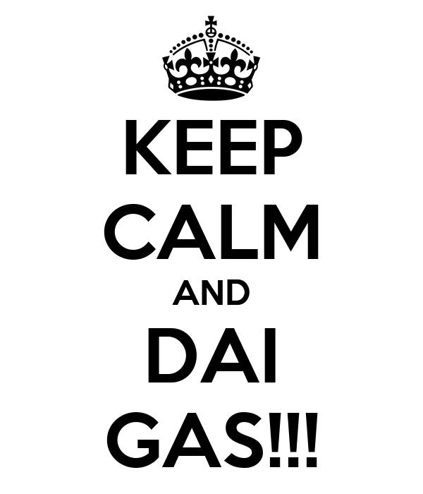 KEEP CALM AND DAI GAS!!!