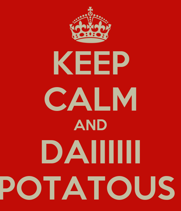 KEEP CALM AND DAIIIIII POTATOUS