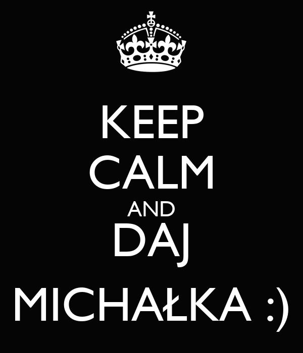KEEP CALM AND DAJ MICHAŁKA :)