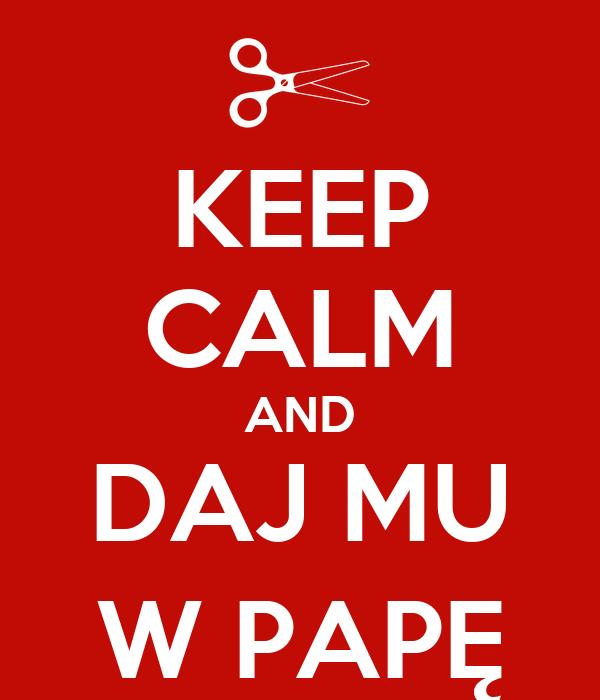 KEEP CALM AND DAJ MU W PAPĘ
