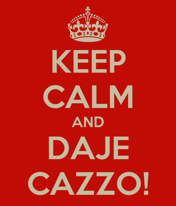 KEEP CALM AND DAJE CAZZO!