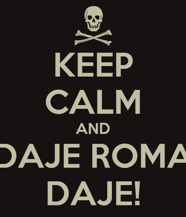 KEEP CALM AND DAJE ROMA DAJE!