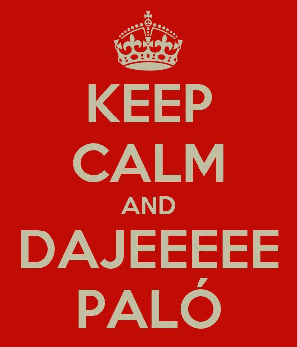 KEEP CALM AND DAJEEEEE PALÓ