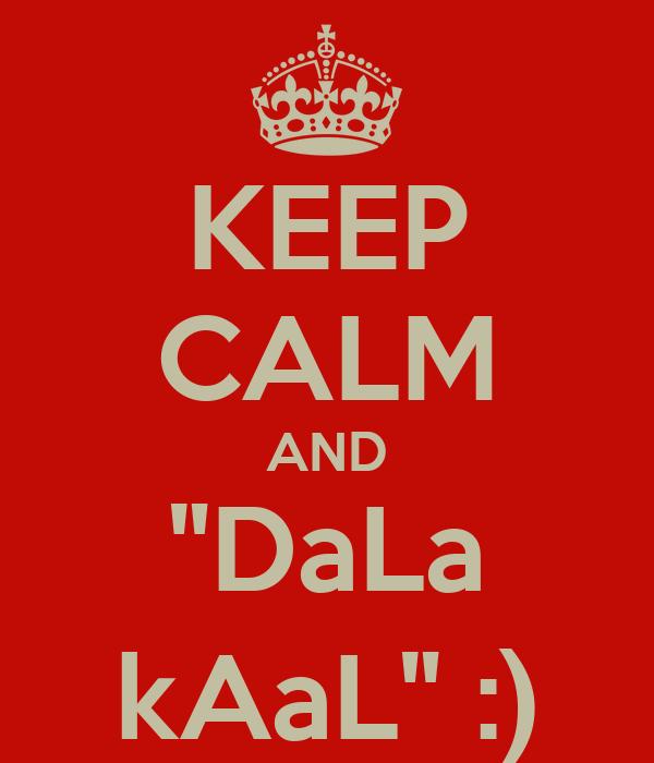 "KEEP CALM AND ""DaLa kAaL"" :)"