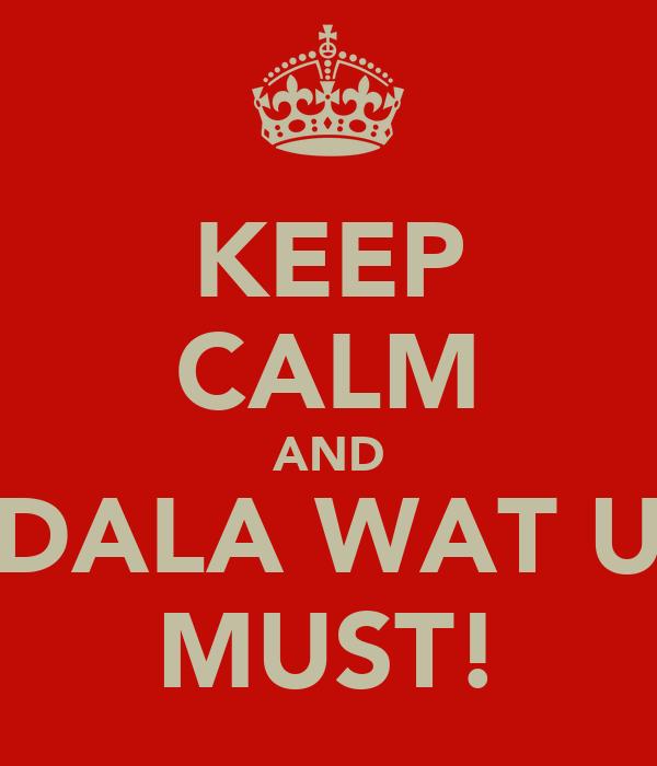 KEEP CALM AND DALA WAT U MUST!