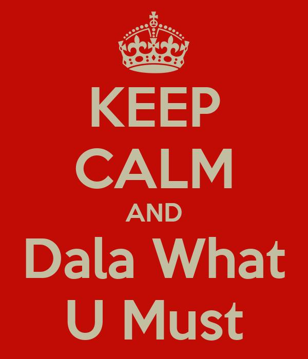 KEEP CALM AND Dala What U Must