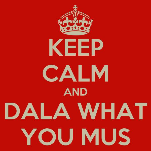 KEEP CALM AND DALA WHAT YOU MUS