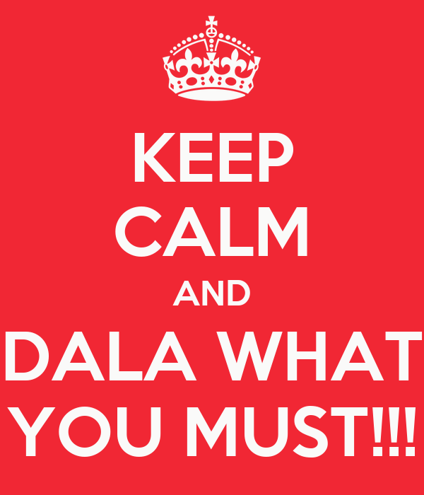 KEEP CALM AND DALA WHAT YOU MUST!!!