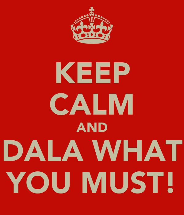 KEEP CALM AND DALA WHAT YOU MUST!