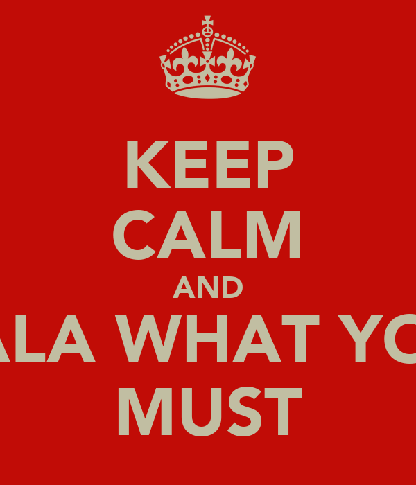 KEEP CALM AND DALA WHAT YOU  MUST