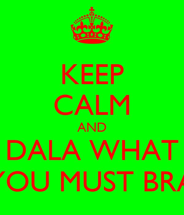 KEEP CALM AND DALA WHAT YOU MUST BRA