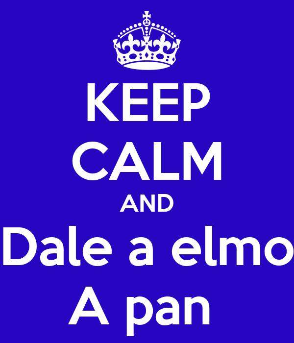 KEEP CALM AND Dale a elmo A pan