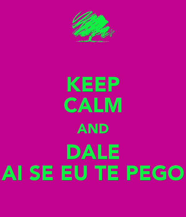 KEEP CALM AND DALE AI SE EU TE PEGO