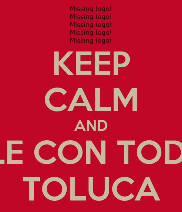 KEEP CALM AND DALE CON TODO!!!! TOLUCA