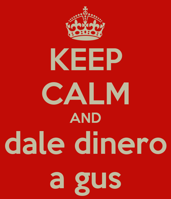 KEEP CALM AND dale dinero a gus