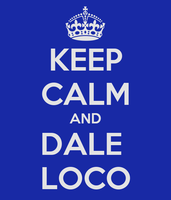 KEEP CALM AND DALE  LOCO
