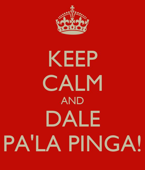 KEEP CALM AND DALE PA'LA PINGA!