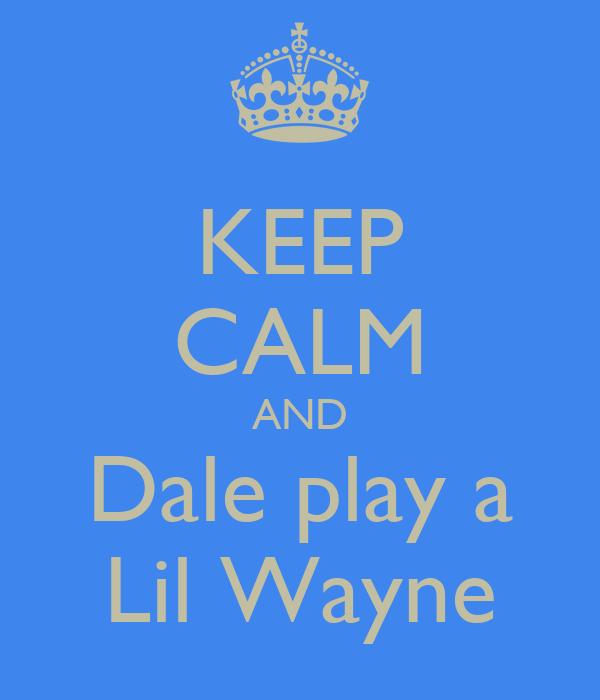 KEEP CALM AND Dale play a Lil Wayne