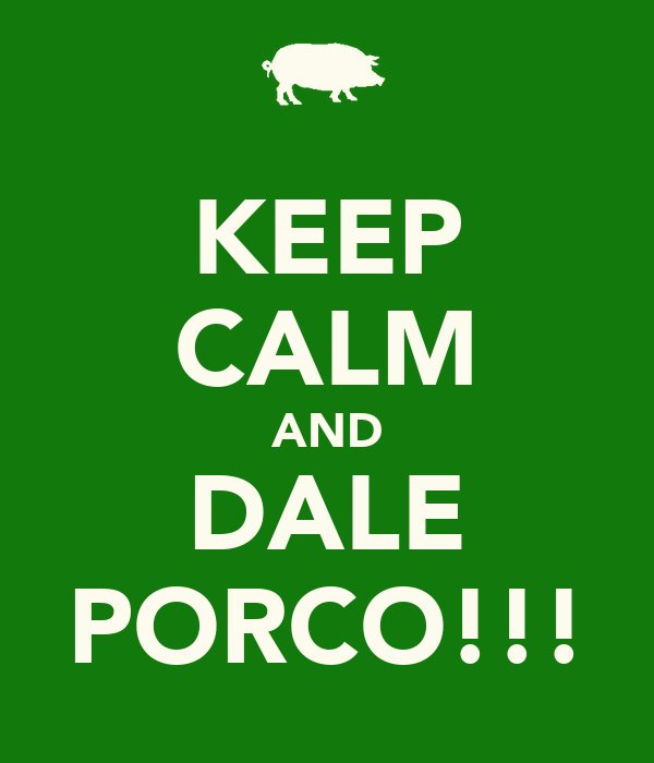 KEEP CALM AND DALE PORCO!!!
