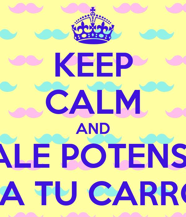 KEEP CALM AND DALE POTENSIA PA TU CARRO