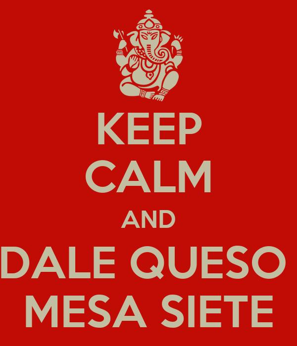KEEP CALM AND DALE QUESO  MESA SIETE
