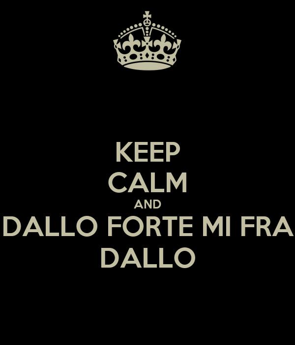 KEEP CALM AND DALLO FORTE MI FRA DALLO
