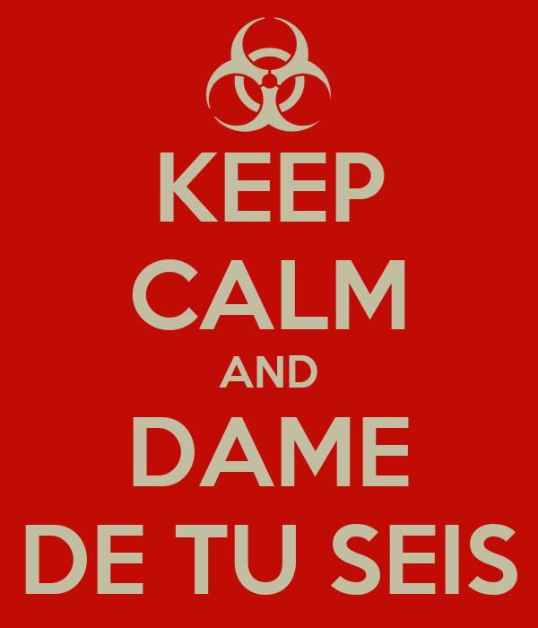 KEEP CALM AND DAME DE TU SEIS