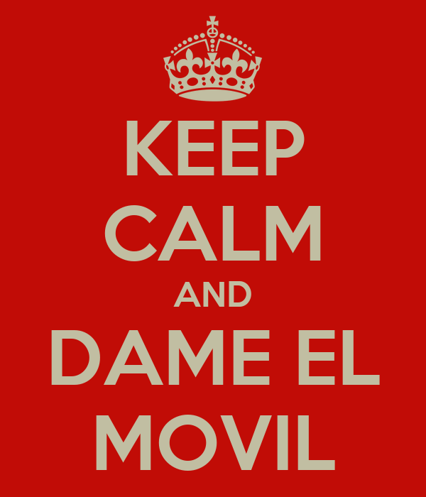 KEEP CALM AND DAME EL MOVIL