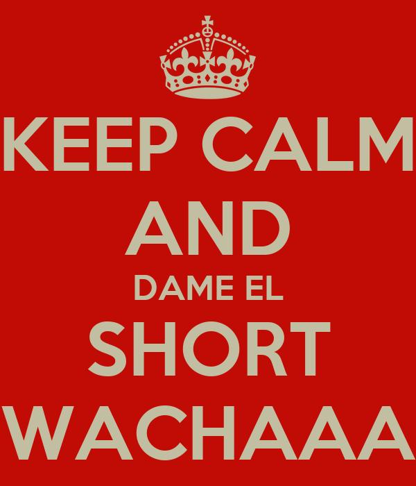 KEEP CALM AND DAME EL SHORT WACHAAA