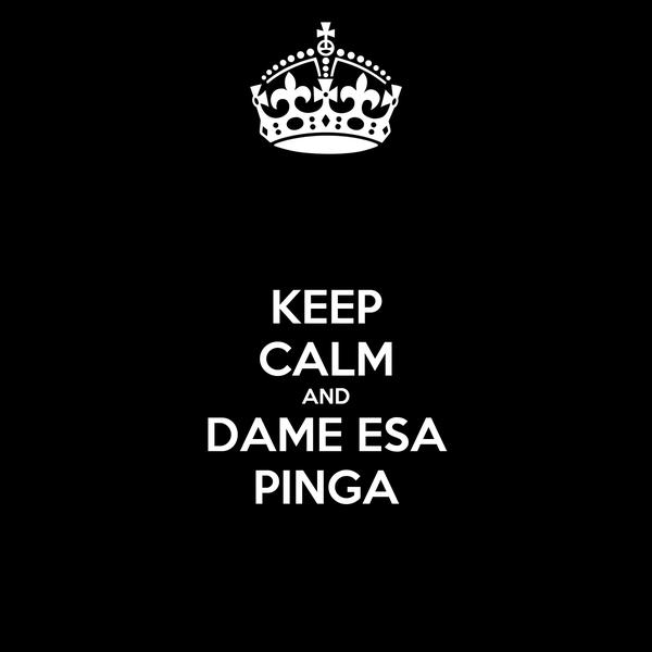 KEEP CALM AND DAME ESA PINGA