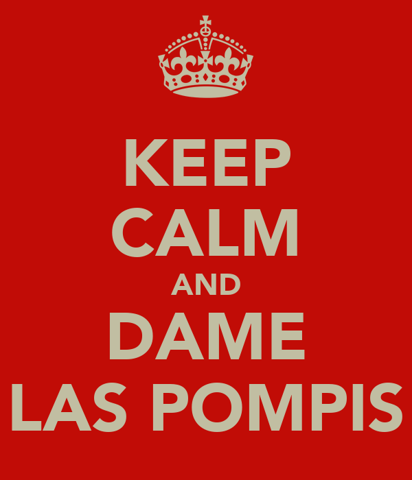 KEEP CALM AND DAME LAS POMPIS