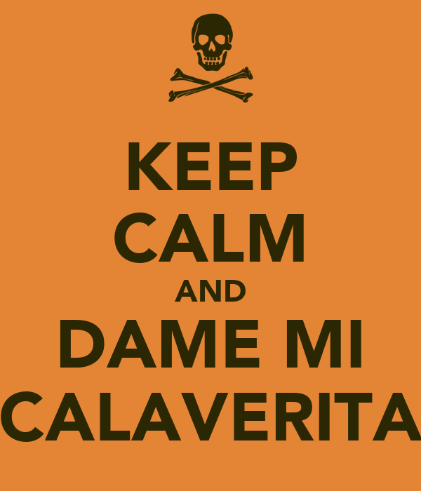 KEEP CALM AND DAME MI CALAVERITA