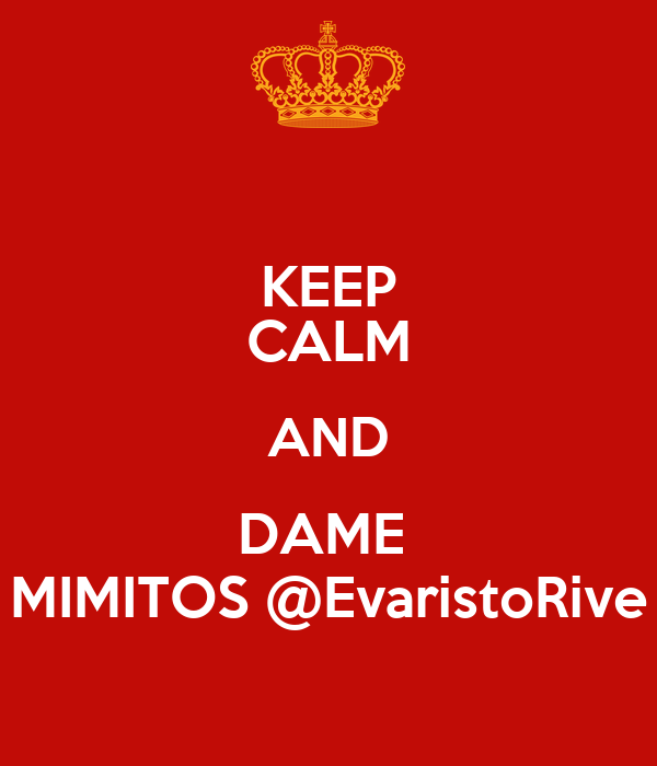 KEEP CALM AND DAME  MIMITOS @EvaristoRive